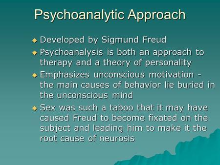 Psychoanalytic Approach  Developed by Sigmund Freud  Psychoanalysis is both an approach to therapy and a theory of personality  Emphasizes unconscious.