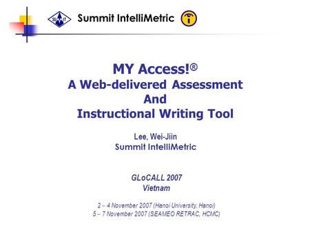 Summit IntelliMetric MY Access! ® A Web-delivered Assessment And Instructional Writing Tool Lee, Wei-Jiin Summit IntelliMetric GLoCALL 2007 Vietnam 2 –