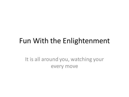 Fun With the Enlightenment It is all around you, watching your every move.