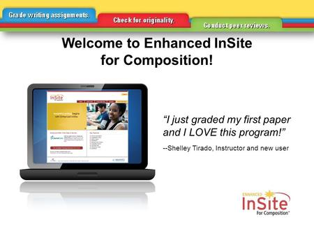 """I just graded my first paper and I LOVE this program!"" --Shelley Tirado, Instructor and new user Welcome to Enhanced InSite for Composition!"