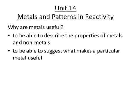 Unit 14 Metals and Patterns in Reactivity Why are metals useful? to be able to describe the properties of metals and non-metals to be able to suggest what.