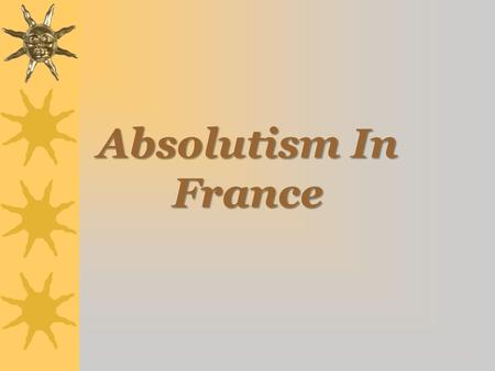 Absolutism In France. Origins of Divine Right  Frenchman Jacques Benigne Bousset (1583 – 1645) –Kings ruled because they were chosen by God to do so.