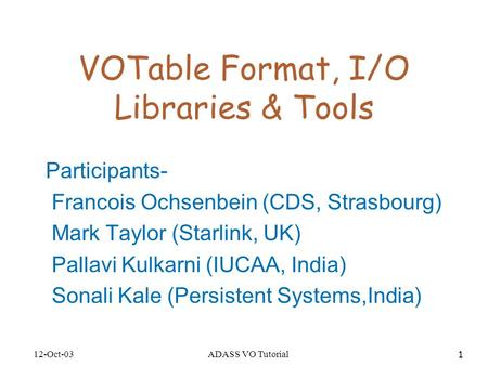12-Oct-03ADASS VO Tutorial 1 VOTable Format, I/O Libraries & Tools Participants- Francois Ochsenbein (CDS, Strasbourg) Mark Taylor (Starlink, UK) Pallavi.