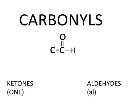 CARBONYLS KETONES (ONE) ALDEHYDES (al). PHYSICAL PROPERTIES Boiling Point: Higher than alkanes due to permanent dipole dipole interactions, but less than.