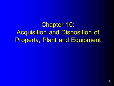 1 Chapter 10: Acquisition and Disposition of Property, Plant and Equipment.