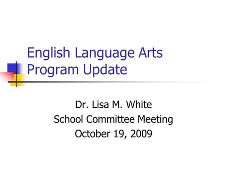 English Language Arts Program Update Dr. Lisa M. White School Committee Meeting October 19, 2009.