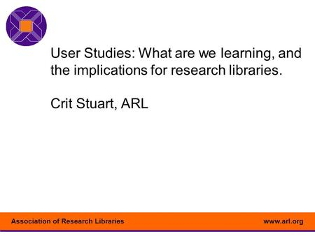 Www.arl.orgAssociation of <strong>Research</strong> Libraries User Studies: What are we learning, and the implications for <strong>research</strong> libraries. Crit Stuart, ARL.