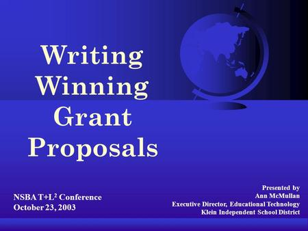 Presented by Ann McMullan Executive Director, Educational Technology Klein Independent School District Writing Winning Grant Proposals NSBA T+L 2 Conference.