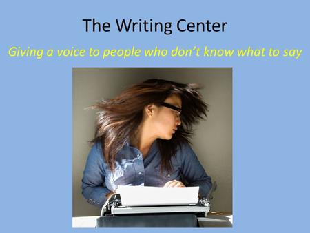 The Writing Center Giving a voice to people who don't know what to say.