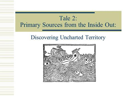 Tale 2: Primary Sources from the Inside Out: Discovering Uncharted Territory.