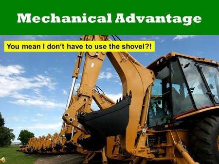Mechanical Advantage You mean I don't have to use the shovel?!