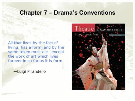 Chapter 7 – Drama's Conventions All that lives by the fact of living, has a form, and by the same token must die—except the work of art which lives forever.