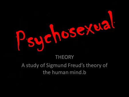Psychosexual THEORY A study of Sigmund Freud's theory of the human mind.b.