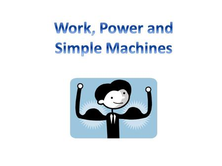 Work, Power and Simple Machines.