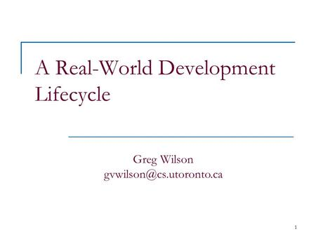 1 A Real-World Development Lifecycle Greg Wilson