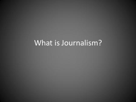 What is Journalism?. Journalism is… the practice of investigating and reporting events, issues and trends to the mass audiences of print broadcast and.