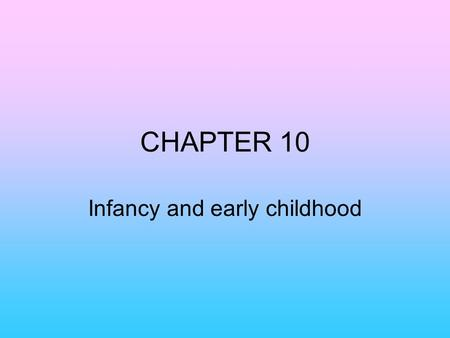 CHAPTER 10 Infancy and early childhood. Chapter 10 section 1.