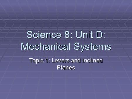 Science 8: Unit D: Mechanical Systems Topic 1: Levers and Inclined Planes.