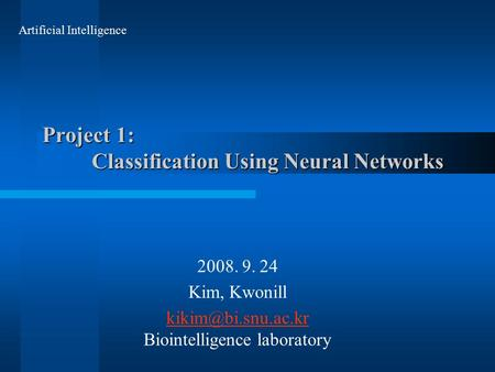 Project 1: Classification Using Neural Networks 2008. 9. 24 Kim, Kwonill  Biointelligence laboratory Artificial Intelligence.