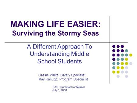 MAKING LIFE EASIER: Surviving the Stormy Seas A Different Approach To Understanding Middle School Students Cassie White, Safety Specialist, Kay Kanupp,