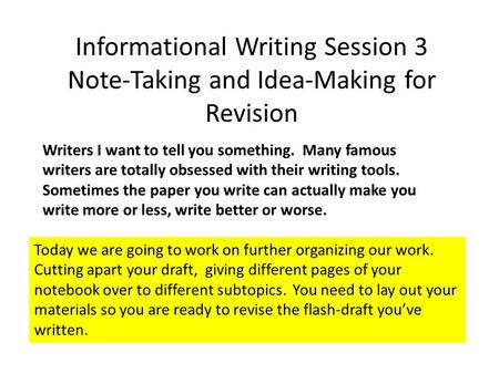 Informational Writing Session 3 Note-Taking and Idea-Making for Revision Writers I want to tell you something. Many famous writers are totally obsessed.