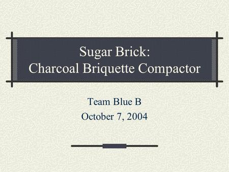 Sugar Brick: Charcoal Briquette Compactor Team Blue B October 7, 2004.