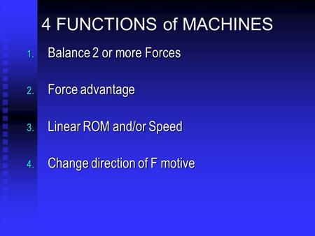 4 FUNCTIONS of MACHINES 1. Balance 2 or more Forces 2. Force advantage 3. Linear ROM and/or Speed 4. Change direction of F motive.