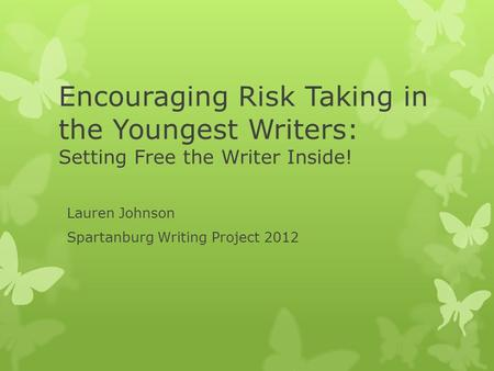 Encouraging Risk Taking in the Youngest Writers: Setting Free the Writer Inside! Lauren Johnson Spartanburg Writing Project 2012.