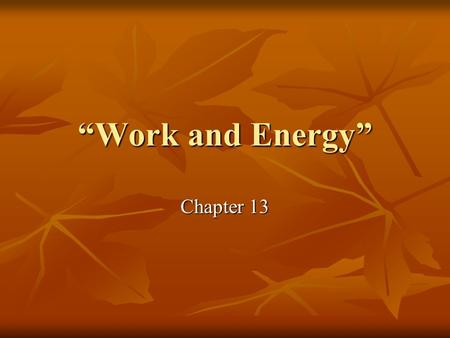 """Work and Energy"" Chapter 13. Work Work is the quantity that measures the effects of a force acting over a distance. Work is the quantity that measures."