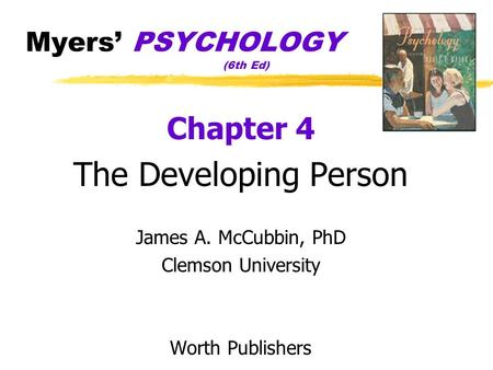 Myers' PSYCHOLOGY (6th Ed) Chapter 4 The Developing Person James A. McCubbin, PhD Clemson University Worth Publishers.