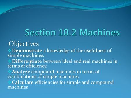 Objectives  Demonstrate a knowledge of the usefulness of simple machines.  Differentiate between ideal and real machines in terms of efficiency.  Analyze.