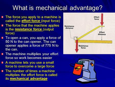What is mechanical advantage? The force you apply to a machine is called the effort force (input force) The force that the machine applies is the resistance.