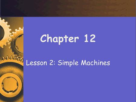 Chapter 12 Lesson 2: Simple Machines. Types of Simple Machines AA simple machine is a machine that does work with only one movement of the machine.