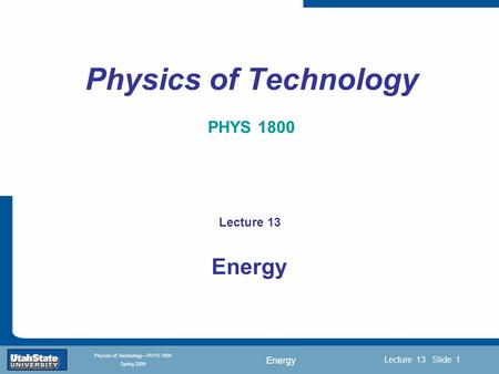 Energy Introduction Section 0 Lecture 1 Slide 1 Lecture 13 Slide 1 INTRODUCTION TO Modern Physics PHYX 2710 Fall 2004 Physics of Technology—PHYS 1800 Spring.