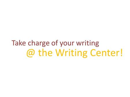 Take charge of your the Writing Center!.