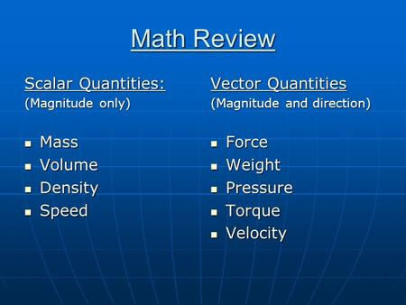 Math Review Scalar Quantities: (Magnitude only) Mass Mass Volume Volume Density Density Speed Speed Vector Quantities (Magnitude and direction) Force Force.