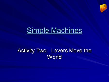 Simple Machines Simple Machines Activity Two: Levers Move the World.