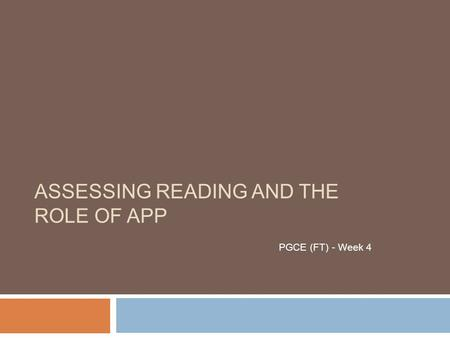 ASSESSING READING AND THE ROLE OF APP PGCE (FT) - Week 4.