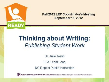 Thinking about Writing: Publishing Student Work Dr. Julie Joslin ELA Team Lead NC Dept of Public Instruction Fall 2012 LEP Coordinator's Meeting September.