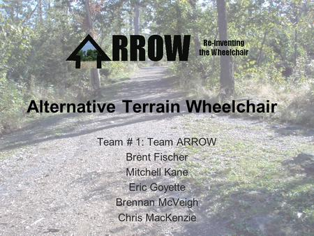 Alternative Terrain Wheelchair Team # 1: Team ARROW Brent Fischer Mitchell Kane Eric Goyette Brennan McVeigh Chris MacKenzie.