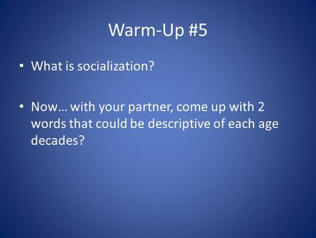 Warm-Up #5 What is socialization? Now… with your partner, come up with 2 words that could be descriptive of each age decades?