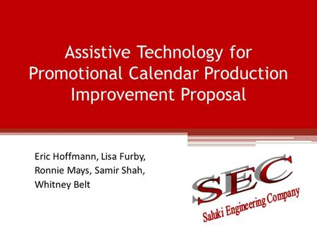 Assistive Technology for Promotional Calendar Production Improvement Proposal Eric Hoffmann, Lisa Furby, Ronnie Mays, Samir Shah, Whitney Belt.