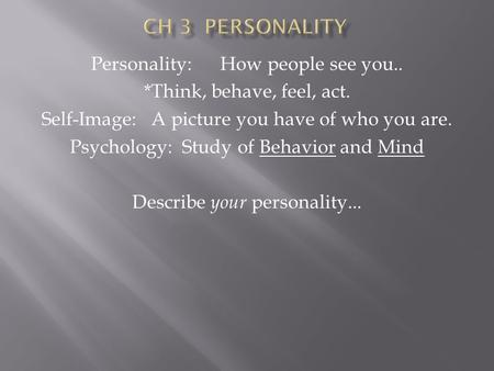 Personality: How people see you.. *Think, behave, feel, act. Self-Image: A picture you have of who you are. Psychology: Study of Behavior and Mind Describe.