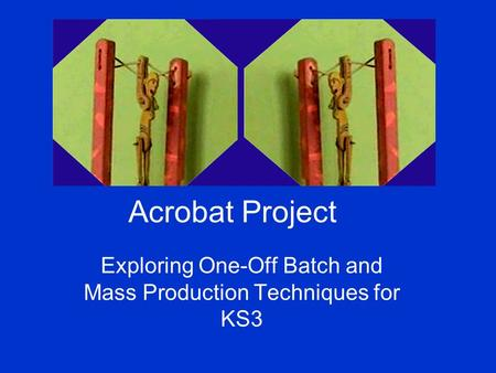 Acrobat Project Exploring One-Off Batch and Mass Production Techniques for KS3.