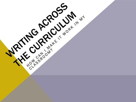 WRITING ACROSS THE CURRICULUM HOW CAN I MAKE IT WORK IN MY CLASSROOM?