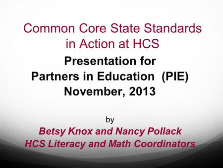 Common Core State Standards in Action at HCS Presentation for Partners in Education (PIE) November, 2013 by Betsy Knox and Nancy Pollack HCS Literacy and.