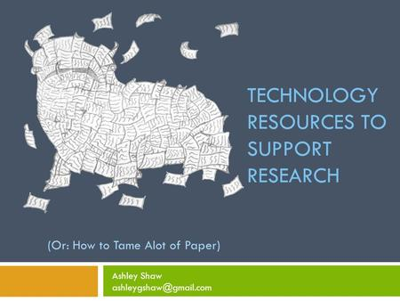 TECHNOLOGY RESOURCES TO SUPPORT RESEARCH (Or: How to Tame Alot of Paper) Ashley Shaw
