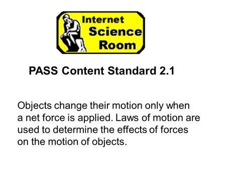 PASS Content Standard 2.1 Objects change their motion only when a net force is applied. Laws of motion are used to determine the effects of forces on the.
