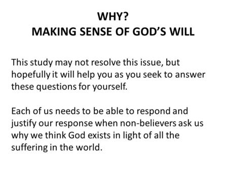 WHY? MAKING SENSE OF GOD'S WILL This study may not resolve this issue, but hopefully it will help you as you seek to answer these questions for yourself.