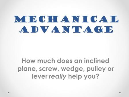 Mechanical Advantage How much does an inclined plane, screw, wedge, pulley or lever really help you?